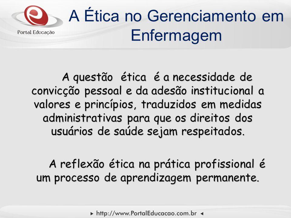 A Ética no Gerenciamento em Enfermagem A questão ética é a necessidade de convicção pessoal e da adesão institucional a valores e princípios, traduzidos em medidas administrativas para que os direitos dos usuários de saúde sejam respeitados.