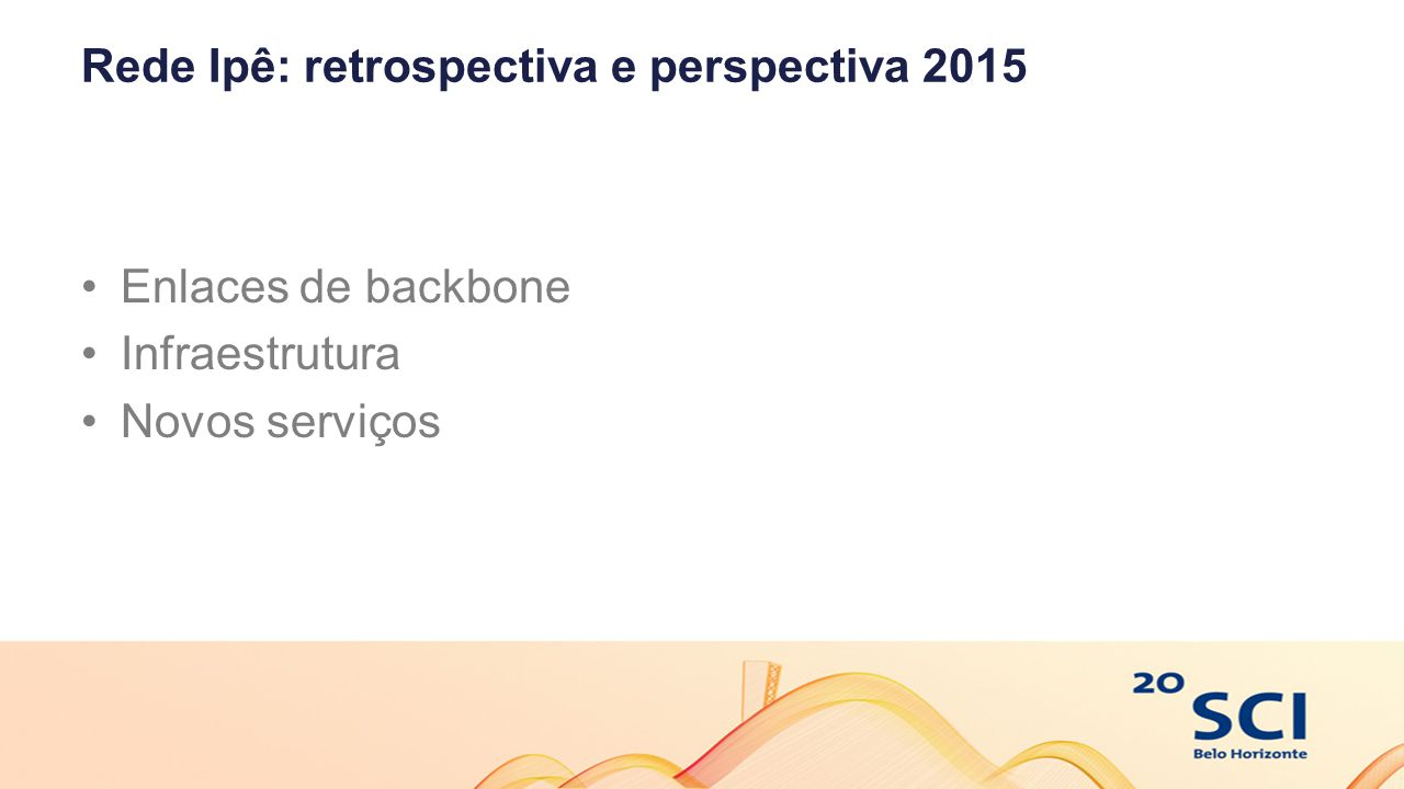 Rede Ipê: perspectivas 2015 Novos circuitos de 100 G  BSA – BHE  BSA – SPO  BHE – RJO  RJO – SPO  SPO – CTB