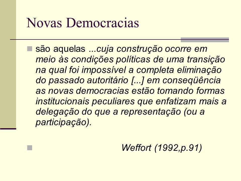 Novas Democracias são aquelas...cuja construção ocorre em meio às condições políticas de uma transição na qual foi impossível a completa eliminação do passado autoritário [...] em conseqüência as novas democracias estão tomando formas institucionais peculiares que enfatizam mais a delegação do que a representação (ou a participação).