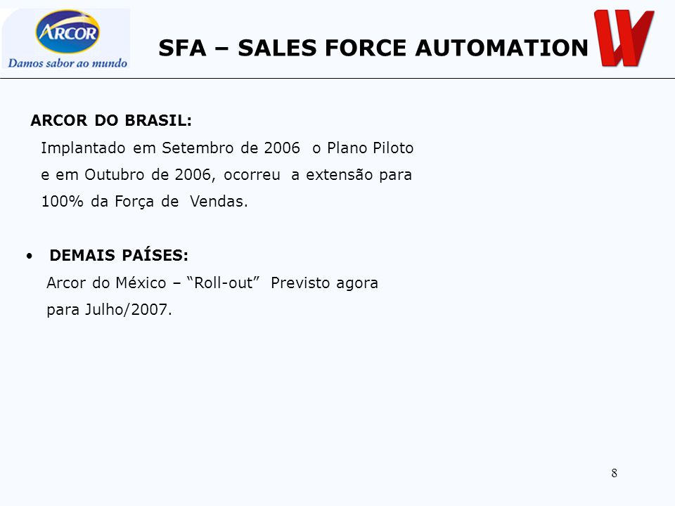 8 ARCOR DO BRASIL: Implantado em Setembro de 2006 o Plano Piloto e em Outubro de 2006, ocorreu a extensão para 100% da Força de Vendas. DEMAIS PAÍSES: