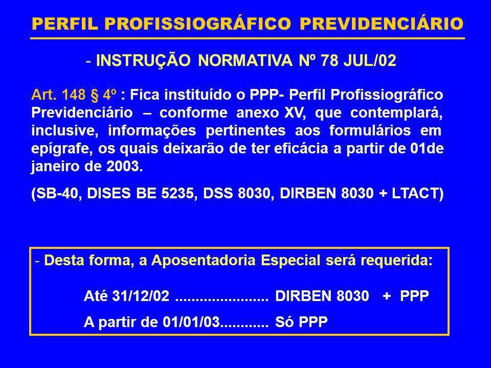 PERFIL PROFISSIOGRÁFICO PREVIDENCIÁRIO - INSTRUÇÃO NORMATIVA Nº 78 JUL/02 Art. 148 § 4º : Fica instituído o PPP- Perfil Profissiográfico Previdenciári