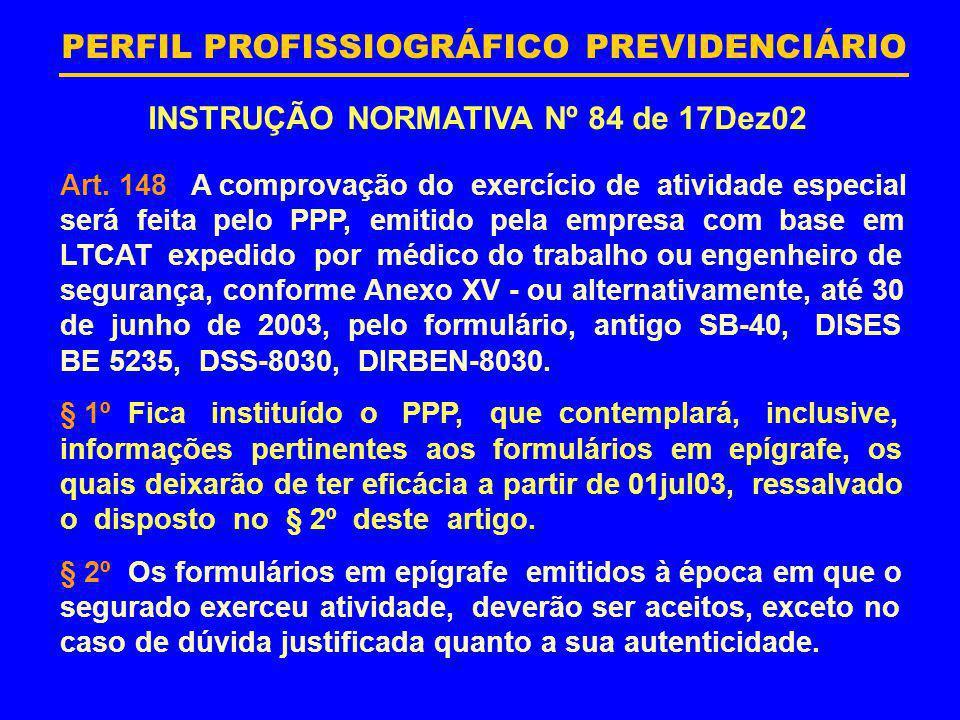 PERFIL PROFISSIOGRÁFICO PREVIDENCIÁRIO INSTRUÇÃO NORMATIVA Nº 84 de 17Dez02 Art. 148 A comprovação do exercício de atividade especial será feita pelo