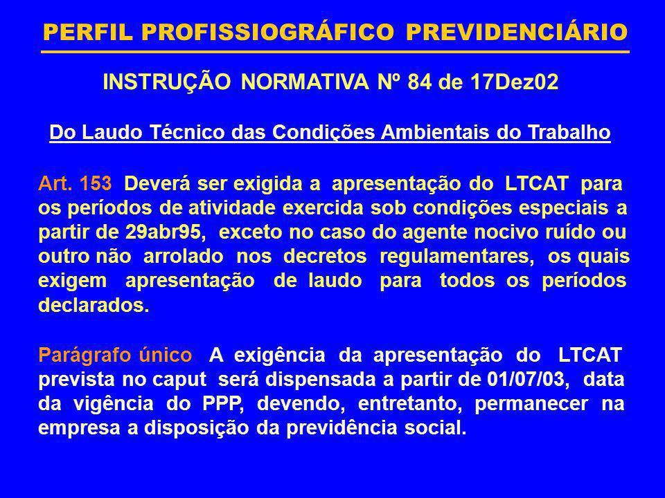 PERFIL PROFISSIOGRÁFICO PREVIDENCIÁRIO INSTRUÇÃO NORMATIVA Nº 84 de 17Dez02 Art. 153 Deverá ser exigida a apresentação do LTCAT para os períodos de at