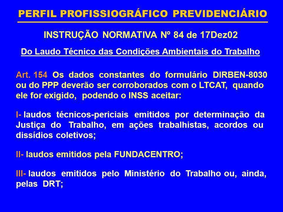 PERFIL PROFISSIOGRÁFICO PREVIDENCIÁRIO INSTRUÇÃO NORMATIVA Nº 84 de 17Dez02 Art. 154 Os dados constantes do formulário DIRBEN-8030 ou do PPP deverão s