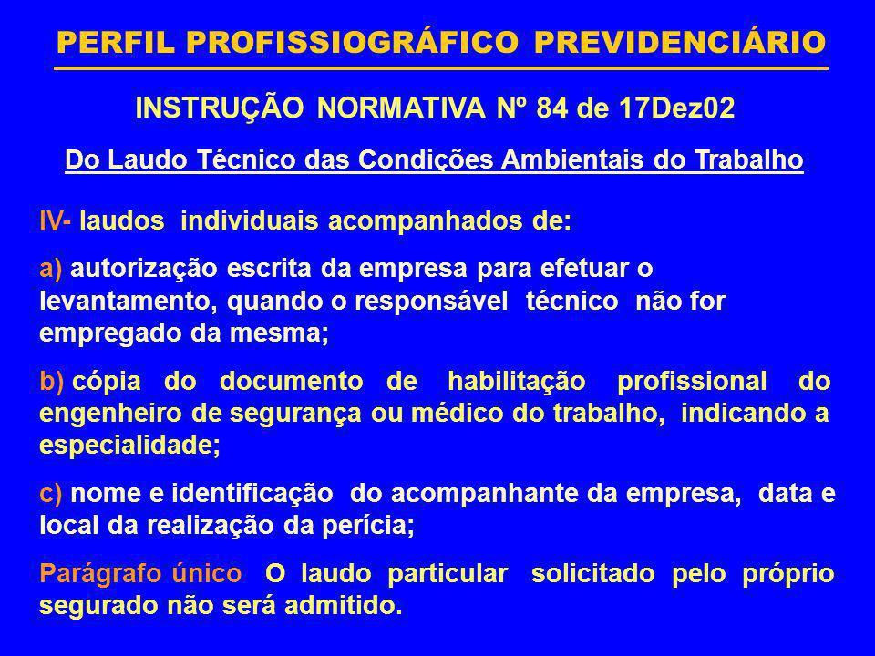 PERFIL PROFISSIOGRÁFICO PREVIDENCIÁRIO INSTRUÇÃO NORMATIVA Nº 84 de 17Dez02 Do Laudo Técnico das Condições Ambientais do Trabalho IV- laudos individua