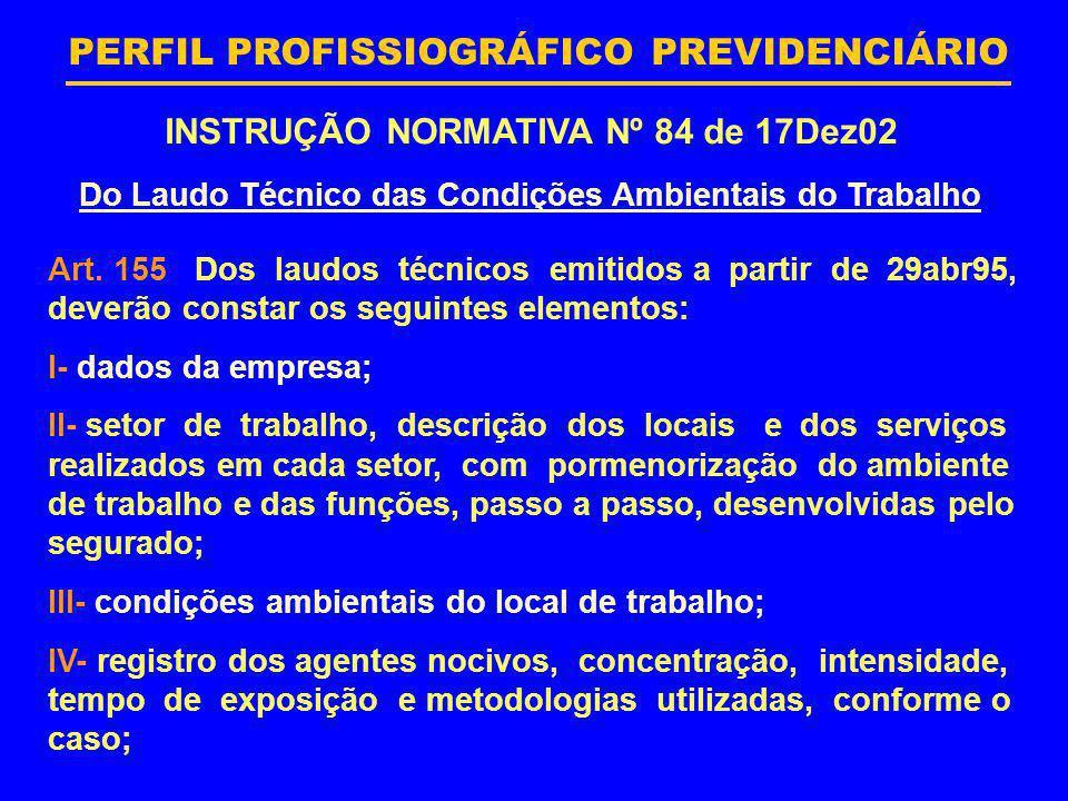 PERFIL PROFISSIOGRÁFICO PREVIDENCIÁRIO INSTRUÇÃO NORMATIVA Nº 84 de 17Dez02 Do Laudo Técnico das Condições Ambientais do Trabalho Art. 155 Dos laudos