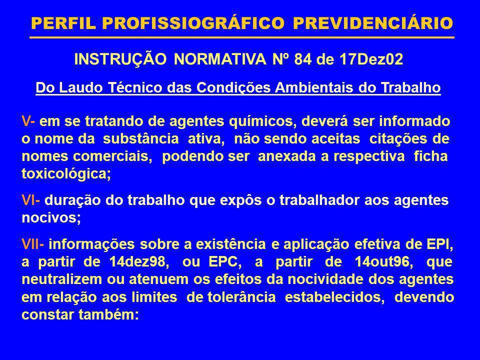 PERFIL PROFISSIOGRÁFICO PREVIDENCIÁRIO INSTRUÇÃO NORMATIVA Nº 84 de 17Dez02 Do Laudo Técnico das Condições Ambientais do Trabalho V- em se tratando de