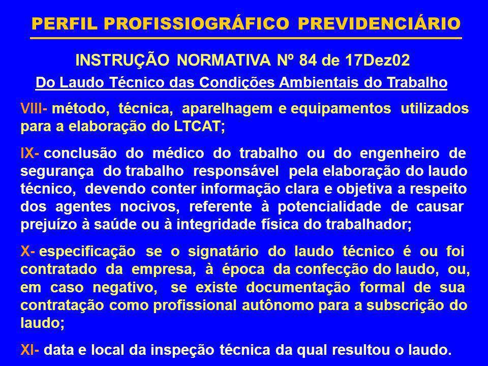 PERFIL PROFISSIOGRÁFICO PREVIDENCIÁRIO INSTRUÇÃO NORMATIVA Nº 84 de 17Dez02 Do Laudo Técnico das Condições Ambientais do Trabalho VIII- método, técnic