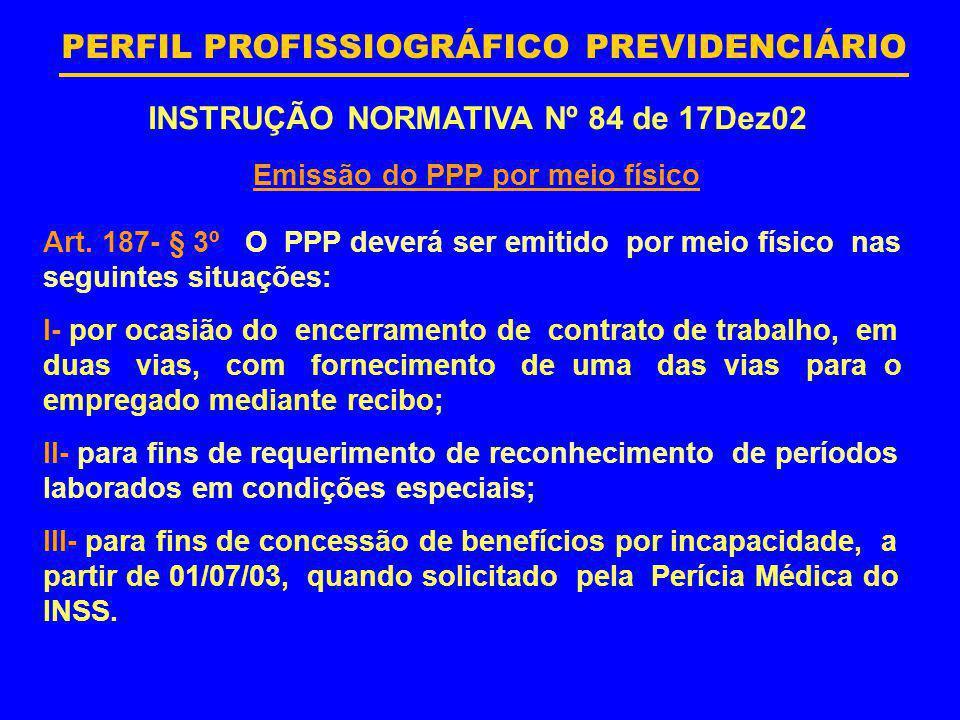 PERFIL PROFISSIOGRÁFICO PREVIDENCIÁRIO INSTRUÇÃO NORMATIVA Nº 84 de 17Dez02 Emissão do PPP por meio físico Art. 187- § 3º O PPP deverá ser emitido por