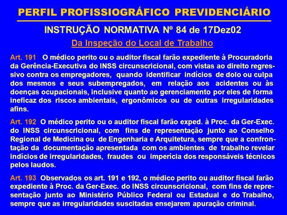 PERFIL PROFISSIOGRÁFICO PREVIDENCIÁRIO INSTRUÇÃO NORMATIVA Nº 84 de 17Dez02 Da Inspeção do Local de Trabalho Art. 191 O médico perito ou o auditor fis