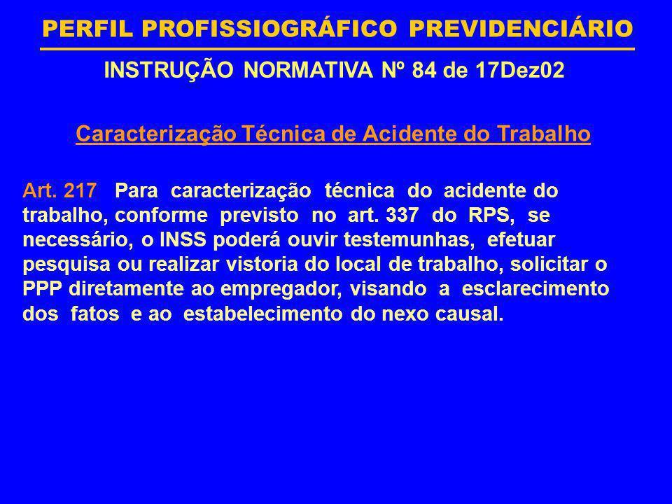 PERFIL PROFISSIOGRÁFICO PREVIDENCIÁRIO INSTRUÇÃO NORMATIVA Nº 84 de 17Dez02 Caracterização Técnica de Acidente do Trabalho Art. 217 Para caracterizaçã