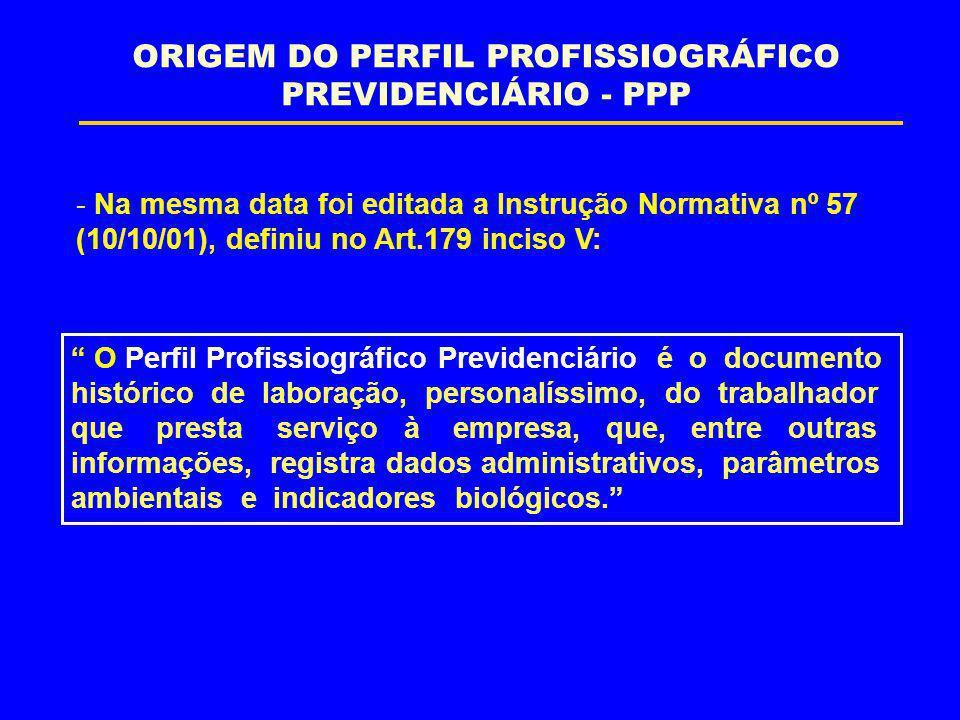 """- Na mesma data foi editada a Instrução Normativa nº 57 (10/10/01), definiu no Art.179 inciso V: """" O Perfil Profissiográfico Previdenciário é o docume"""