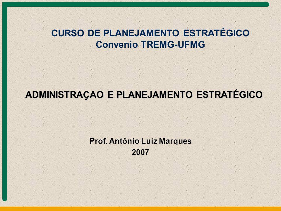 Prof. Antônio Luiz Marques 2007 ADMINISTRAÇAO E PLANEJAMENTO ESTRATÉGICO CURSO DE PLANEJAMENTO ESTRATÉGICO Convenio TREMG-UFMG