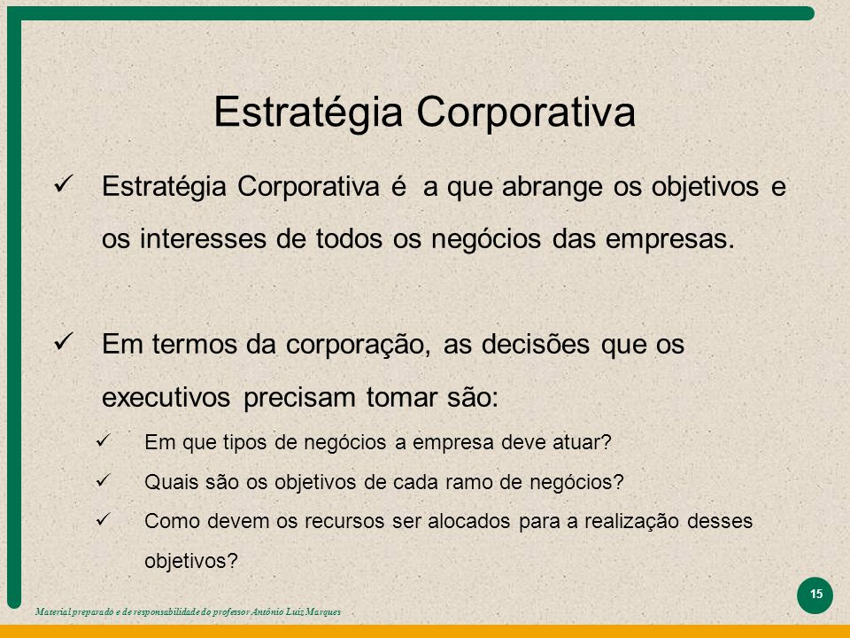 Material preparado e de responsabilidade do professor Antônio Luiz Marques 15 Estratégia Corporativa Estratégia Corporativa é a que abrange os objetiv