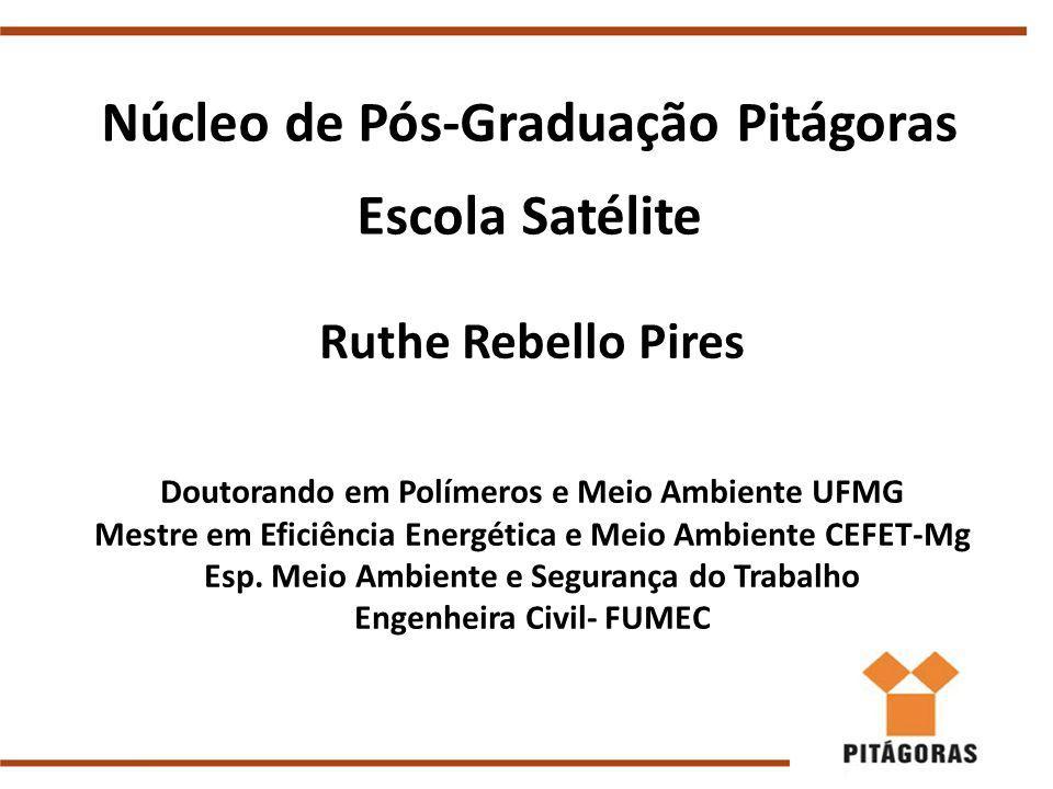 Núcleo de Pós-Graduação Pitágoras Escola Satélite Ruthe Rebello Pires Doutorando em Polímeros e Meio Ambiente UFMG Mestre em Eficiência Energética e Meio Ambiente CEFET-Mg Esp.