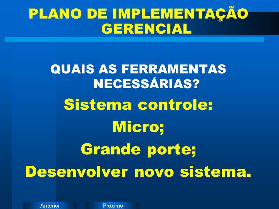 PróximoAnterior QUAIS AS FERRAMENTAS NECESSÁRIAS? Sistema controle: Micro; Grande porte; Desenvolver novo sistema. PLANO DE IMPLEMENTAÇÃO GERENCIAL