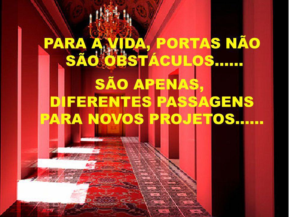 PróximoAnterior PARA A VIDA, PORTAS NÃO SÃO OBSTÁCULOS...... SÃO APENAS, DIFERENTES PASSAGENS PARA NOVOS PROJETOS......