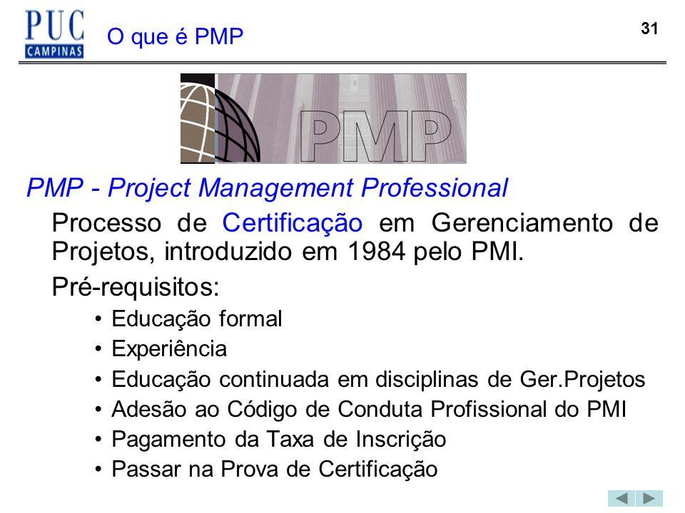 31 O que é PMP PMP - Project Management Professional Processo de Certificação em Gerenciamento de Projetos, introduzido em 1984 pelo PMI. Pré-requisit
