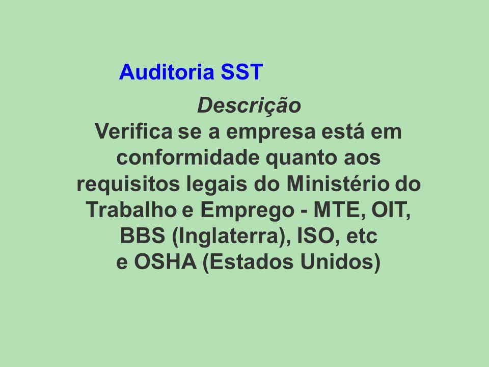 Auditoria SST Descrição Verifica se a empresa está em conformidade quanto aos requisitos legais do Ministério do Trabalho e Emprego - MTE, OIT, BBS (Inglaterra), ISO, etc e OSHA (Estados Unidos)