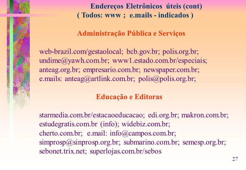 Endereços Eletrônicos úteis (cont) ( Todos: www ; e.mails - indicados ) Administração Pública e Serviços web-brazil.com/gestaolocal; bcb.gov.br; polis.org.br; undime@yawh.com.br; www1.estado.com.br/especiais; anteag.org.br; empresario.com.br; newspaper.com.br; e.mails: anteag@artlink.com.br; polis@polis.org.br; Educação e Editoras starmedia.com.br/estacaoeducacao; edi.org.br; makron.com.br; estudegratis.com.br (info); widebiz.com.br; cherto.com.br; e.mail: info@campos.com.br; simprosp@sinprosp.org.br; submarino.com.br; semesp.org.br; sebonet.trix.net; superlojas.com.br/sebos 27