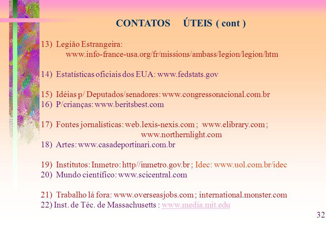 CONTATOS ÚTEIS ( cont ) 13) Legião Estrangeira: www.info-france-usa.org/fr/missions/ambass/legion/legion/htm 14) Estatísticas oficiais dos EUA: www.fedstats.gov 15) Idéias p/ Deputados/senadores: www.congressonacional.com.br 16) P/crianças: www.beritsbest.com 17) Fontes jornalísticas: web.lexis-nexis.com ; www.elibrary.com ; www.northernlight.com 18) Artes: www.casadeportinari.com.br 19) Institutos: Inmetro: http//inmetro.gov.br ; Idec: www.uol.com.br/idec 20) Mundo científico: www.scicentral.com 21) Trabalho lá fora: www.overseasjobs.com ; international.monster.com 22) Inst.