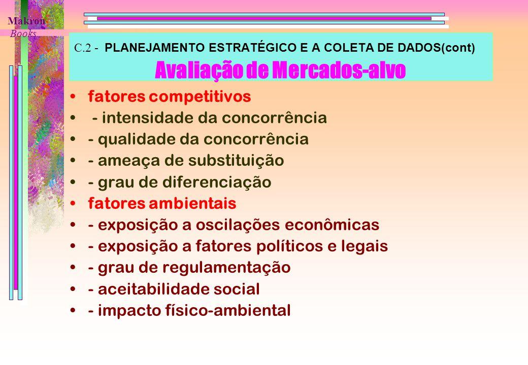 C.2 - PLANEJAMENTO ESTRATÉGICO E A COLETA DE DADOS(cont) Avaliação de Mercados-alvo fatores competitivos - intensidade da concorrência - qualidade da concorrência - ameaça de substituição - grau de diferenciação fatores ambientais - exposição a oscilações econômicas - exposição a fatores políticos e legais - grau de regulamentação - aceitabilidade social - impacto físico-ambiental Makron Books