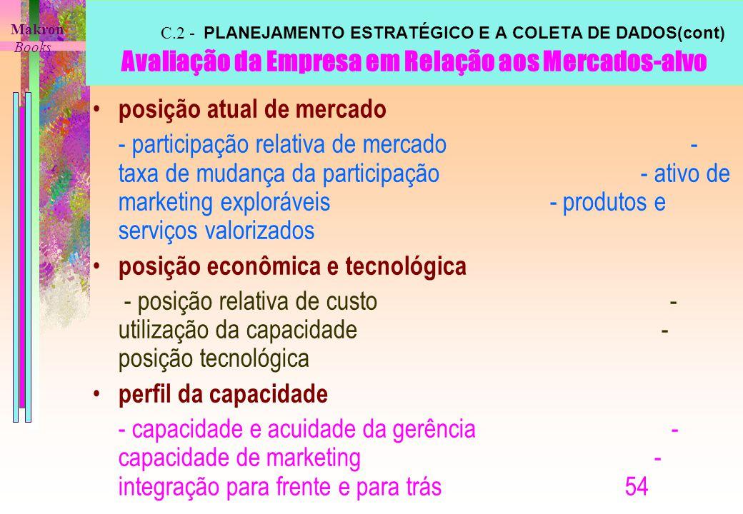 C.2 - PLANEJAMENTO ESTRATÉGICO E A COLETA DE DADOS(cont) Avaliação da Empresa em Relação aos Mercados-alvo posição atual de mercado - participação relativa de mercado - taxa de mudança da participação - ativo de marketing exploráveis - produtos e serviços valorizados posição econômica e tecnológica - posição relativa de custo - utilização da capacidade - posição tecnológica perfil da capacidade - capacidade e acuidade da gerência - capacidade de marketing - integração para frente e para trás 54 Makron Books