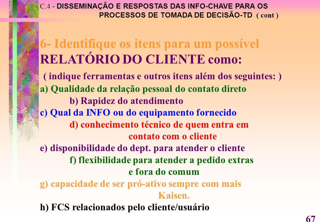 C.4 - DISSEMINAÇÃO E RESPOSTAS DAS INFO-CHAVE PARA OS PROCESSOS DE TOMADA DE DECISÃO-TD ( cont ) 6- Identifique os itens para um possível RELATÓRIO DO CLIENTE como: ( indique ferramentas e outros itens além dos seguintes: ) a) Qualidade da relação pessoal do contato direto b) Rapidez do atendimento c) Qual da INFO ou do equipamento fornecido d) conhecimento técnico de quem entra em contato com o cliente e) disponibilidade do dept.