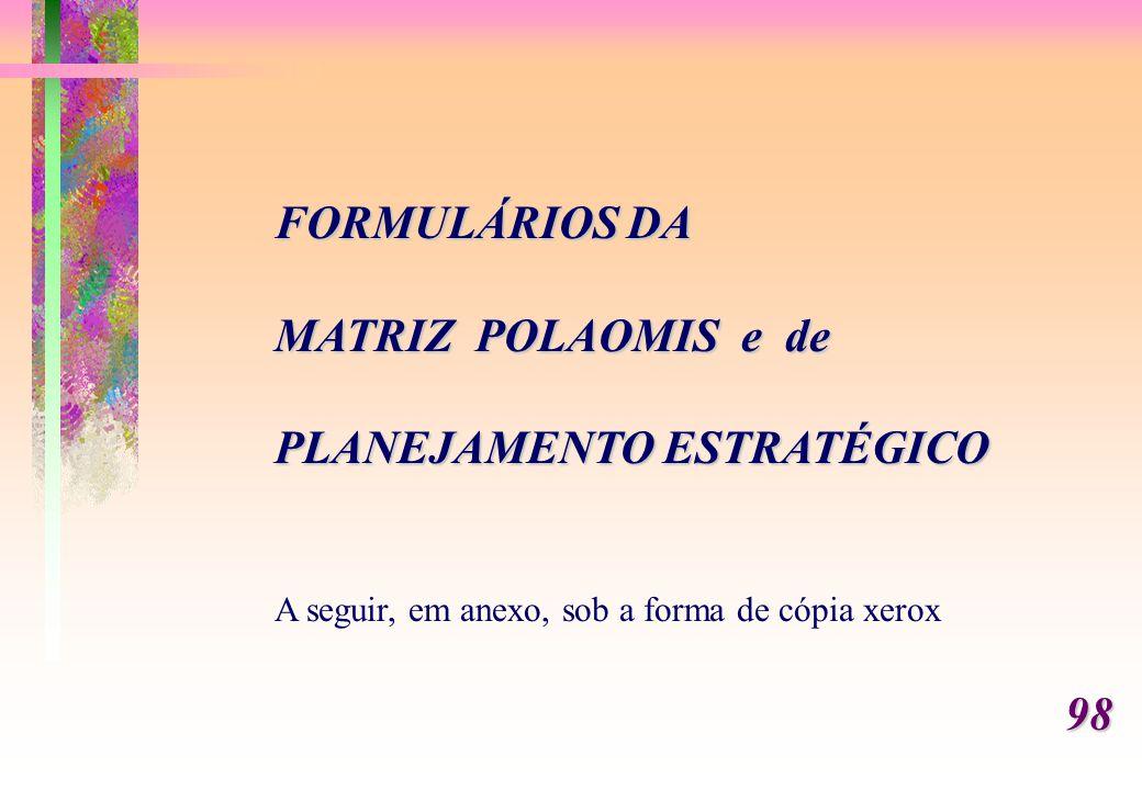 FORMULÁRIOS DA MATRIZ POLAOMIS e de PLANEJAMENTO ESTRATÉGICO A seguir, em anexo, sob a forma de cópia xerox98