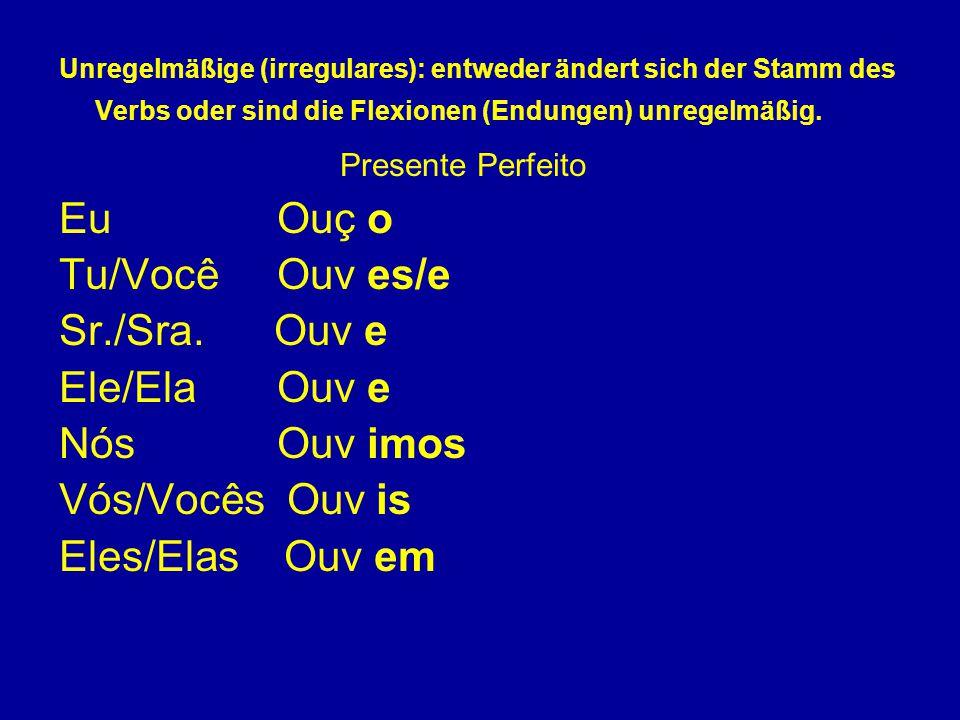 Unregelmäßige (irregulares): entweder ändert sich der Stamm des Verbs oder sind die Flexionen (Endungen) unregelmäßig. Presente Perfeito Eu Ouç o Tu/V