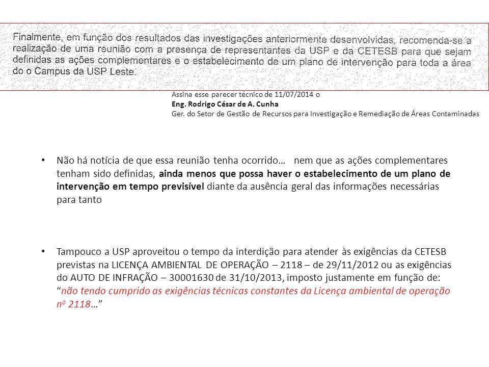 Não há notícia de que essa reunião tenha ocorrido… nem que as ações complementares tenham sido definidas, ainda menos que possa haver o estabelecimento de um plano de intervenção em tempo previsível diante da ausência geral das informações necessárias para tanto Tampouco a USP aproveitou o tempo da interdição para atender às exigências da CETESB previstas na LICENÇA AMBIENTAL DE OPERAÇÃO – 2118 – de 29/11/2012 ou as exigências do AUTO DE INFRAÇÃO – 30001630 de 31/10/2013, imposto justamente em função de: não tendo cumprido as exigências técnicas constantes da Licença ambiental de operação n o 2118… Assina esse parecer técnico de 11/07/2014 o Eng.