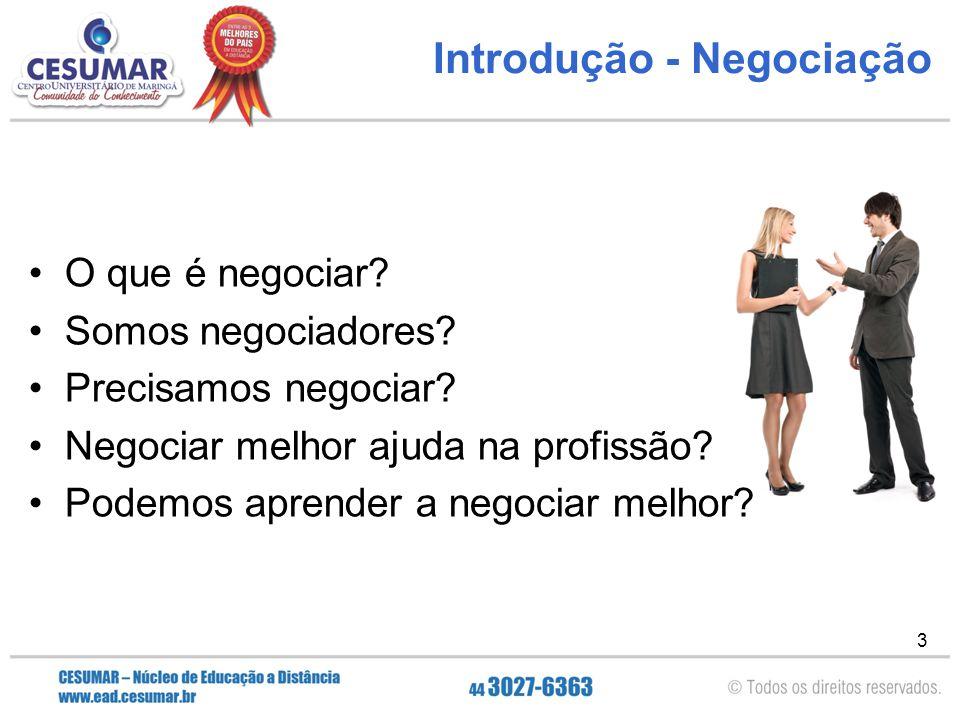 3 Introdução - Negociação O que é negociar? Somos negociadores? Precisamos negociar? Negociar melhor ajuda na profissão? Podemos aprender a negociar m