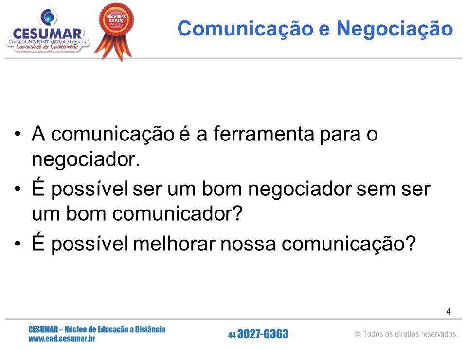 4 Comunicação e Negociação A comunicação é a ferramenta para o negociador. É possível ser um bom negociador sem ser um bom comunicador? É possível mel