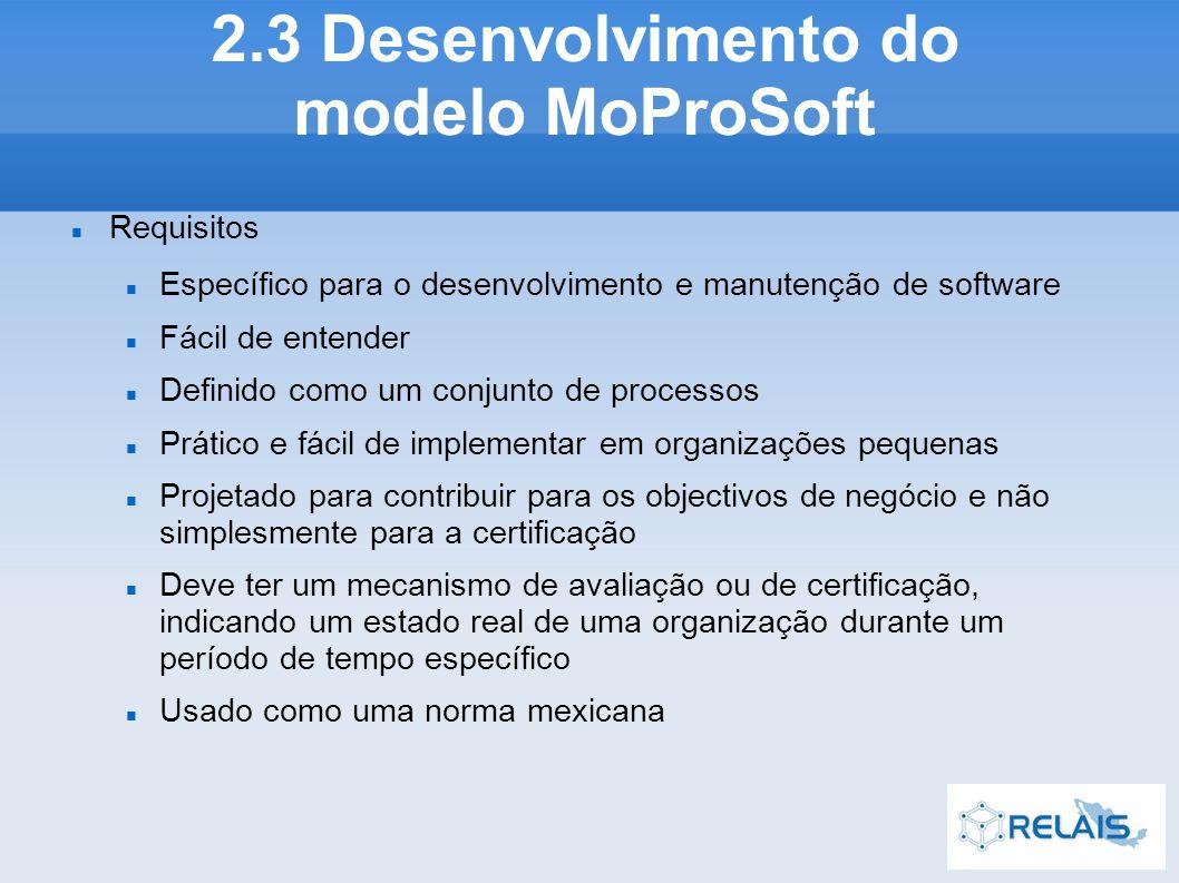 Requisitos Específico para o desenvolvimento e manutenção de software Fácil de entender Definido como um conjunto de processos Prático e fácil de implementar em organizações pequenas Projetado para contribuir para os objectivos de negócio e não simplesmente para a certificação Deve ter um mecanismo de avaliação ou de certificação, indicando um estado real de uma organização durante um período de tempo específico Usado como uma norma mexicana 2.3 Desenvolvimento do modelo MoProSoft