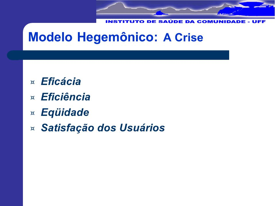 Modelo Hegemônico: A Crise ¤ Eficácia ¤ Eficiência ¤ Eqüidade ¤ Satisfação dos Usuários