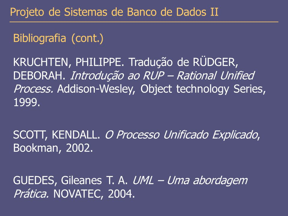 Bibliografia (cont.) KRUCHTEN, PHILIPPE. Tradução de RÜDGER, DEBORAH. Introdução ao RUP – Rational Unified Process. Addison-Wesley, Object technology