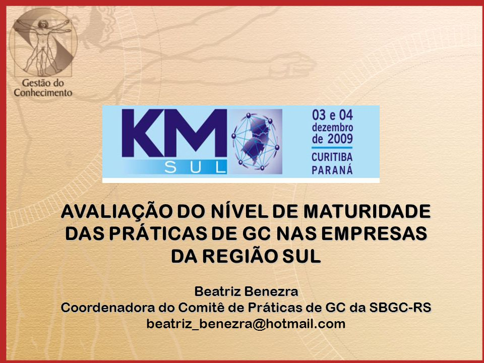 AVALIAÇÃO DO NÍVEL DE MATURIDADE DAS PRÁTICAS DE GC NAS EMPRESAS DA REGIÃO SUL Beatriz Benezra Coordenadora do Comitê de Práticas de GC da SBGC-RS bea