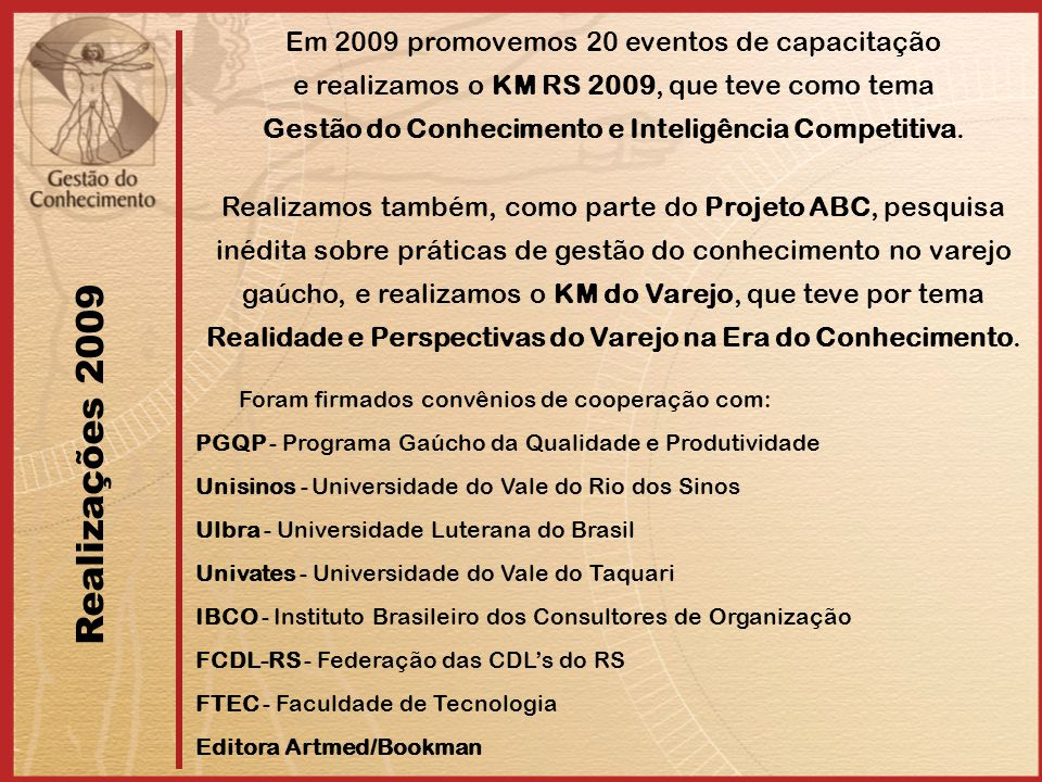 Em 2009 promovemos 20 eventos de capacitação e realizamos o KM RS 2009, que teve como tema Gestão do Conhecimento e Inteligência Competitiva. Realizam