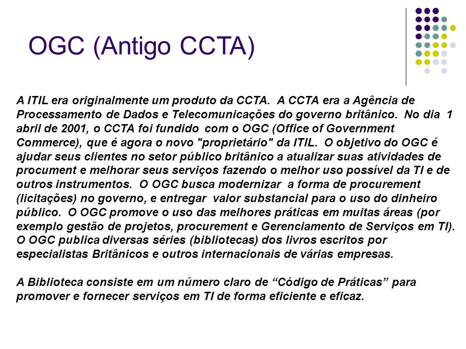 OGC (Antigo CCTA) A ITIL era originalmente um produto da CCTA. A CCTA era a Agência de Processamento de Dados e Telecomunicações do governo britânico.