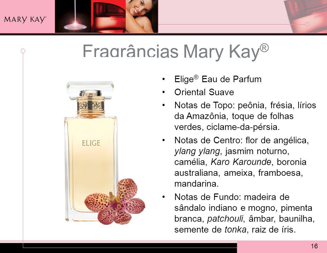 16 Fragrâncias Mary Kay ® Elige ® Eau de Parfum Oriental Suave Notas de Topo: peônia, frésia, lírios da Amazônia, toque de folhas verdes, ciclame-da-pérsia.