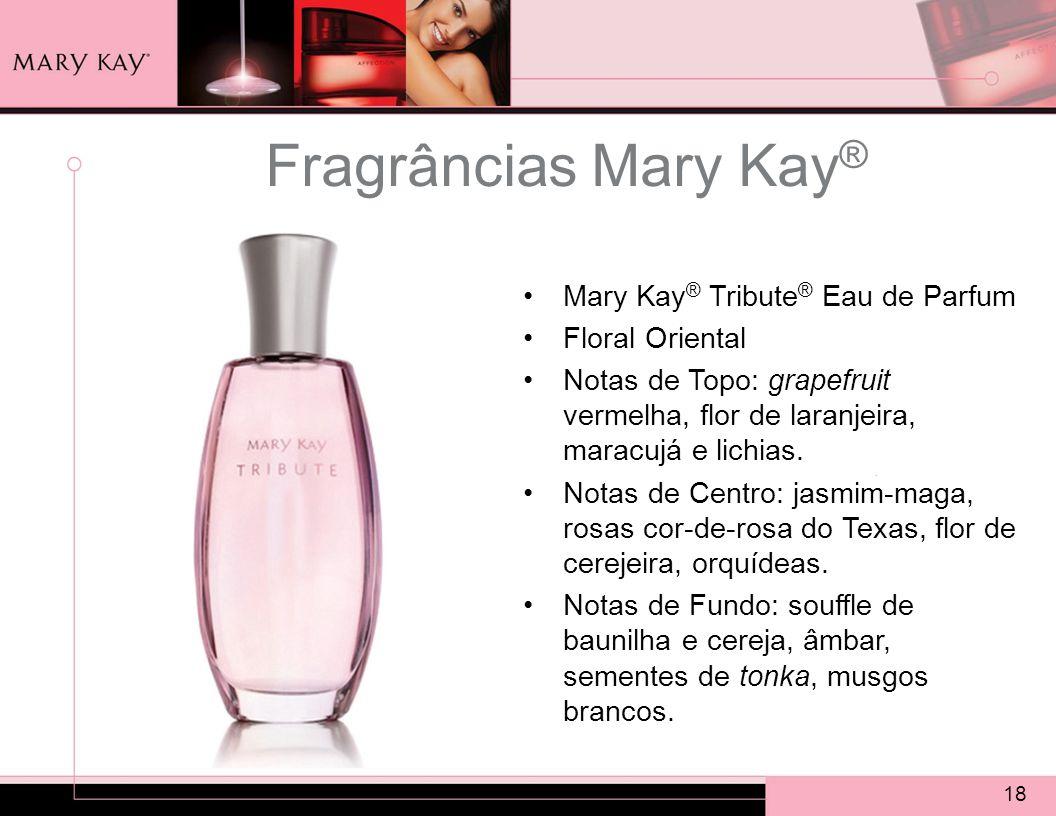 18 Fragrâncias Mary Kay ® Mary Kay ® Tribute ® Eau de Parfum Floral Oriental Notas de Topo: grapefruit vermelha, flor de laranjeira, maracujá e lichias.