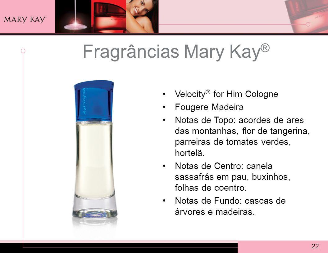 22 Fragrâncias Mary Kay ® Velocity ® for Him Cologne Fougere Madeira Notas de Topo: acordes de ares das montanhas, flor de tangerina, parreiras de tomates verdes, hortelã.