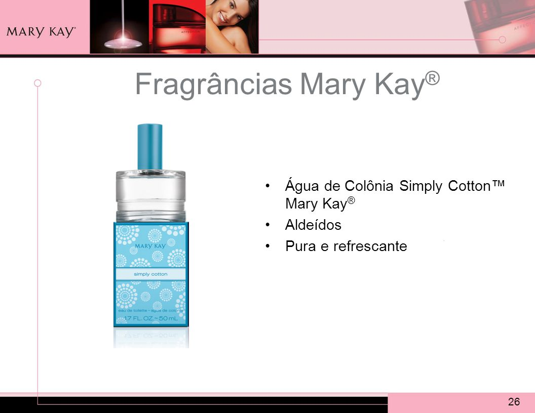 26 Fragrâncias Mary Kay ® Água de Colônia Simply Cotton™ Mary Kay ® Aldeídos Pura e refrescante