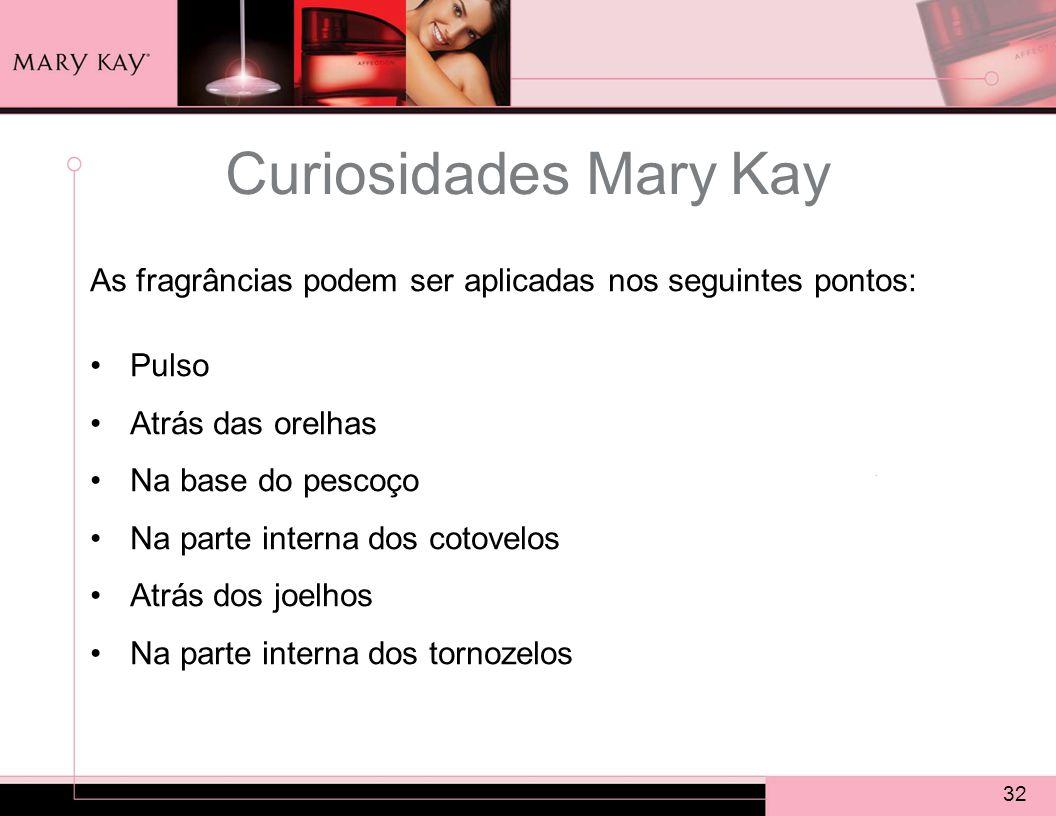 32 As fragrâncias podem ser aplicadas nos seguintes pontos: Pulso Atrás das orelhas Na base do pescoço Na parte interna dos cotovelos Atrás dos joelhos Na parte interna dos tornozelos Curiosidades Mary Kay