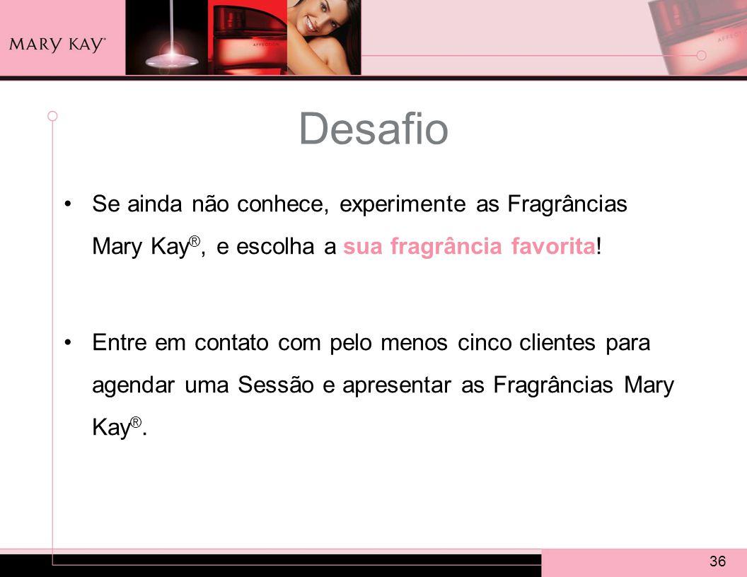 36 Desafio Se ainda não conhece, experimente as Fragrâncias Mary Kay ®, e escolha a sua fragrância favorita.