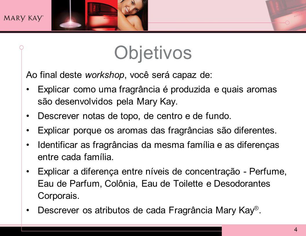 4 Objetivos Ao final deste workshop, você será capaz de: Explicar como uma fragrância é produzida e quais aromas são desenvolvidos pela Mary Kay.