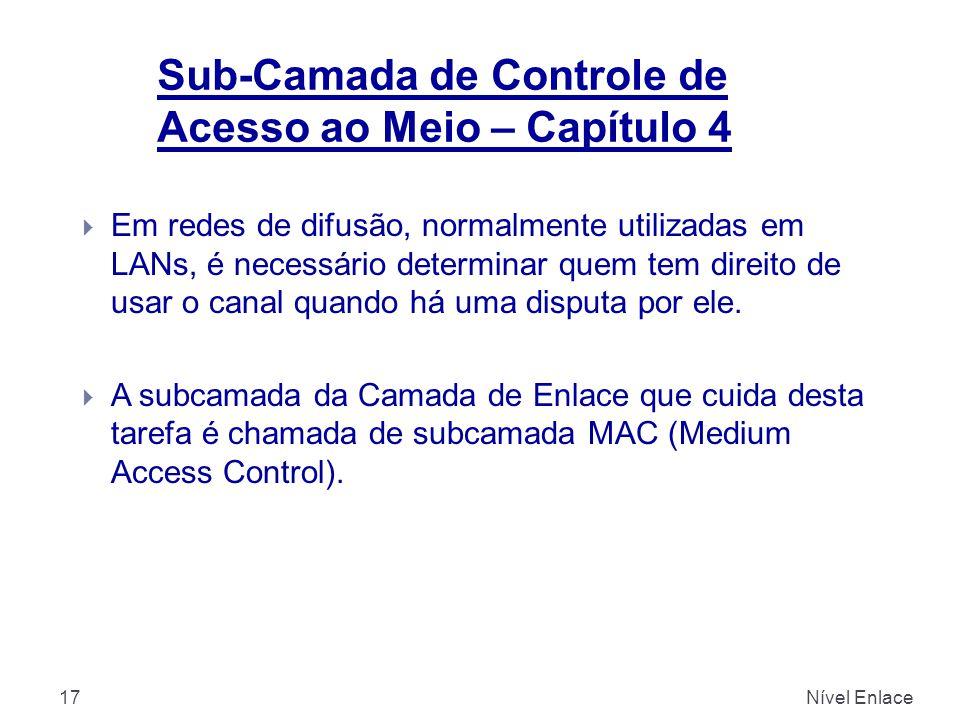 Sub-Camada de Controle de Acesso ao Meio – Capítulo 4 Nível Enlace17  Em redes de difusão, normalmente utilizadas em LANs, é necessário determinar quem tem direito de usar o canal quando há uma disputa por ele.