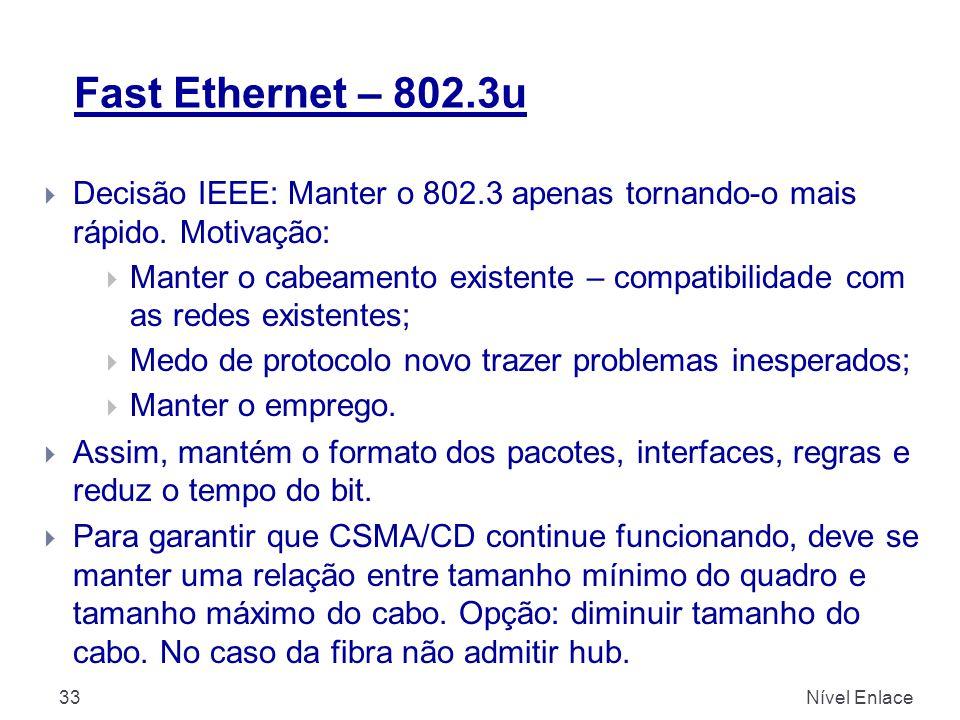 Fast Ethernet – 802.3u Nível Enlace33  Decisão IEEE: Manter o 802.3 apenas tornando-o mais rápido. Motivação:  Manter o cabeamento existente – compa