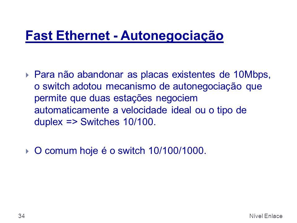 Fast Ethernet - Autonegociação Nível Enlace34  Para não abandonar as placas existentes de 10Mbps, o switch adotou mecanismo de autonegociação que permite que duas estações negociem automaticamente a velocidade ideal ou o tipo de duplex => Switches 10/100.