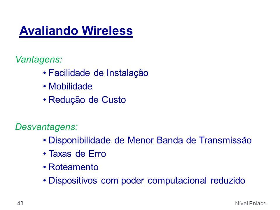 Avaliando Wireless Nível Enlace43 Vantagens: Facilidade de Instalação Mobilidade Redução de Custo Desvantagens: Disponibilidade de Menor Banda de Transmissão Taxas de Erro Roteamento Dispositivos com poder computacional reduzido